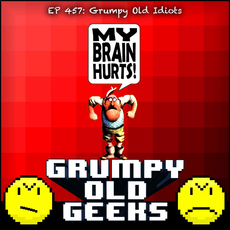 457: Grumpy Old Idiots