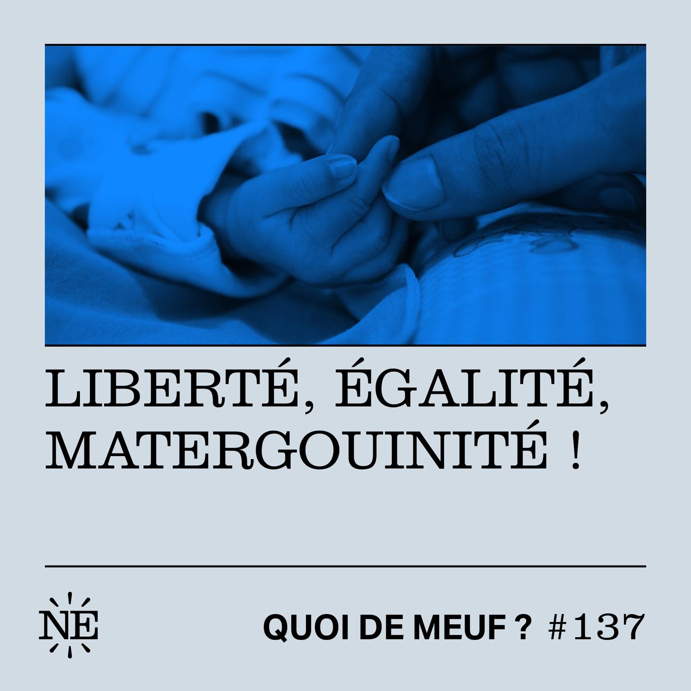 #137 - Liberté, égalité, matergouinité !