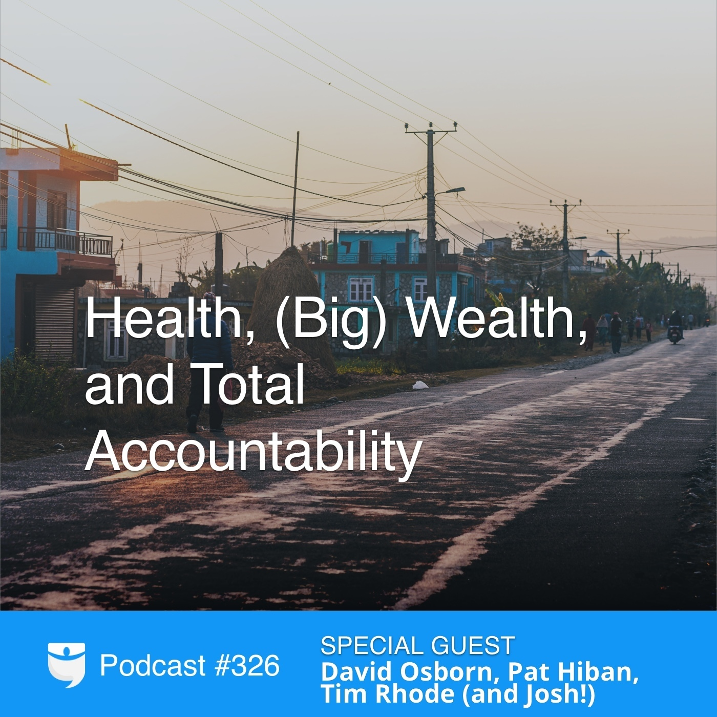 #326: Health, (Big) Wealth, and Total Accountability With David Osborn, Pat Hiban, Tim Rhode (and Josh!)
