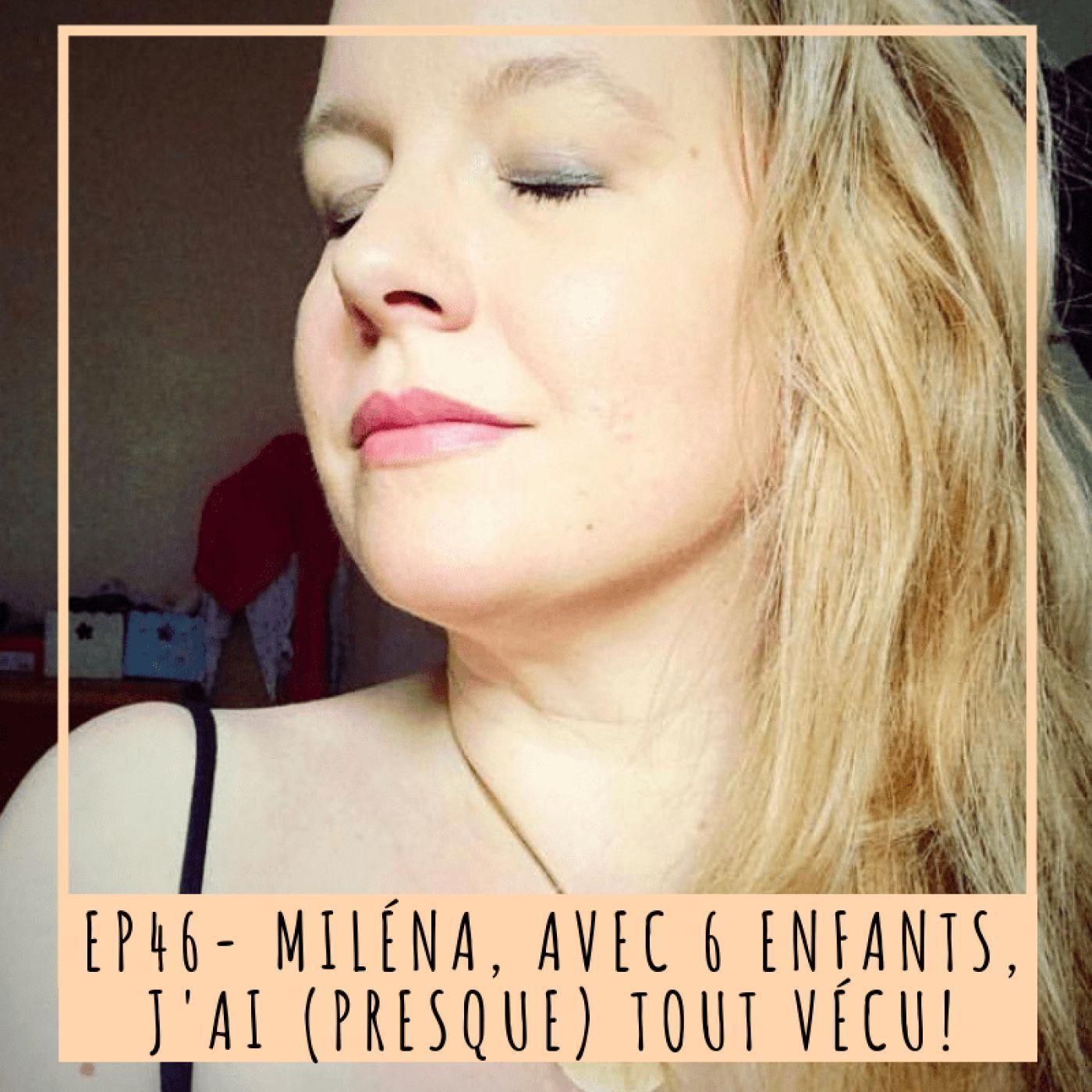 EP 46- MILÉNA, AVEC 6 ENFANTS, J'AI (PRESQUE) TOUT VÉCU!