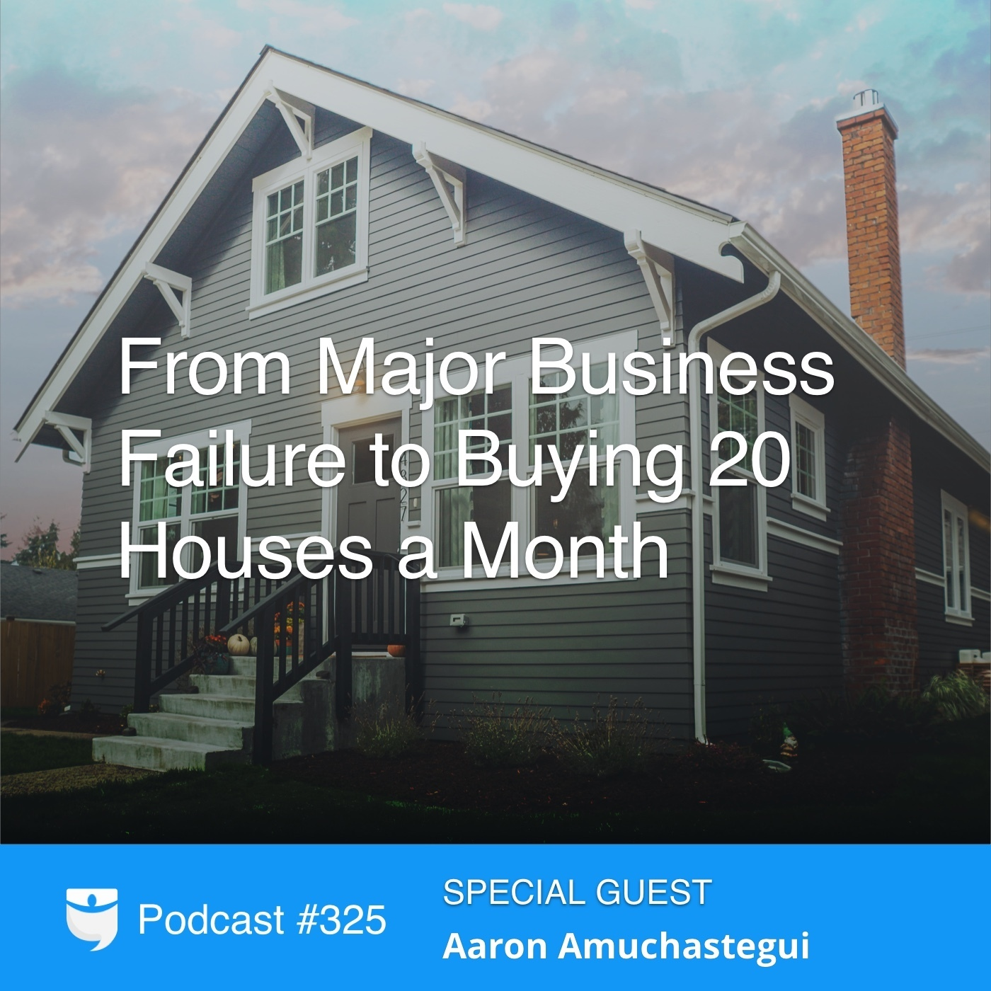 #325: From Major Business Failure to Buying 20 Houses a Month With Aaron Amuchastegui