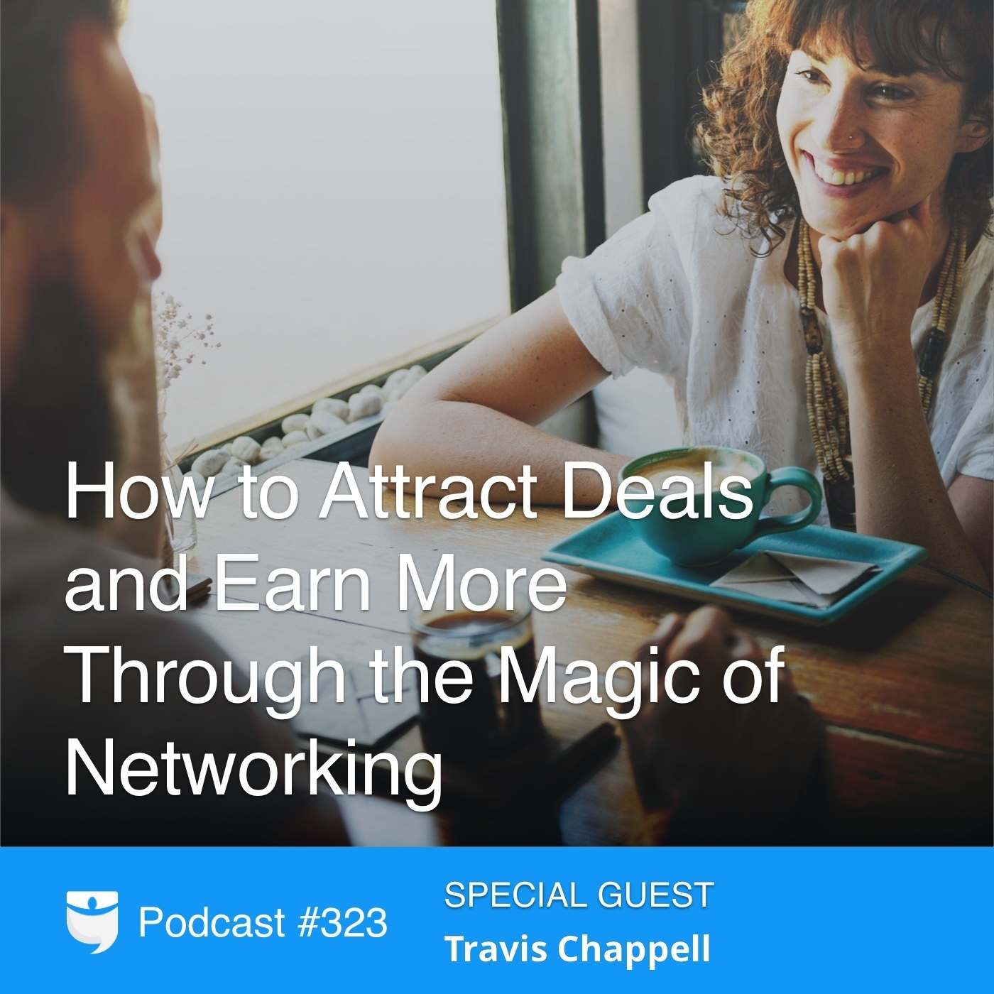 #323: How to Attract Deals and Earn More Through the Magic of Networking With Travis Chappell