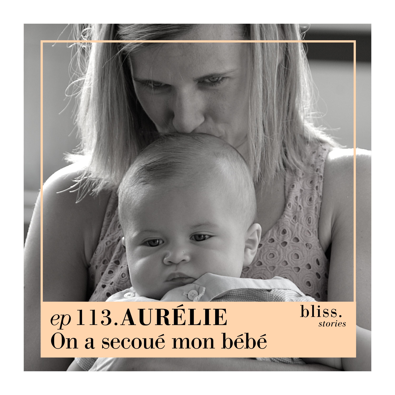 EP113- AURÉLIE, ON A SECOUÉ MON BÉBÉ