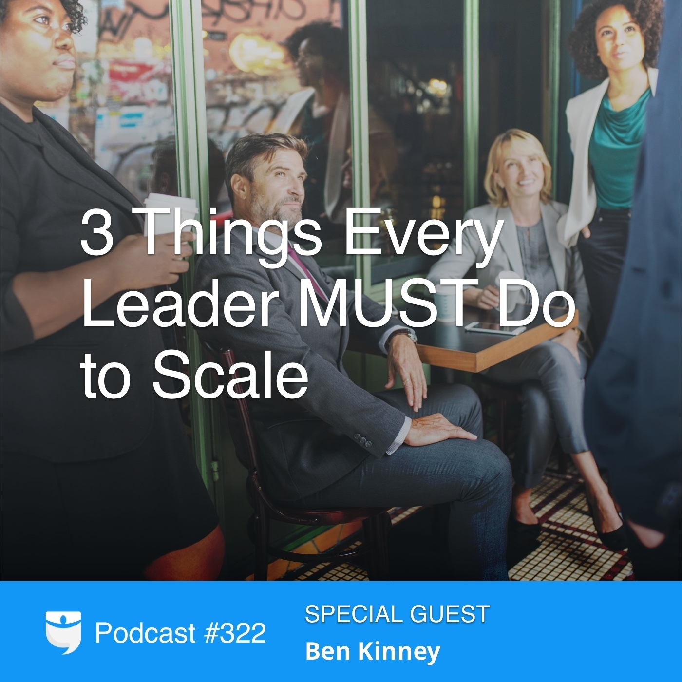 #322: 3 Things Every Leader MUST Do to Scale with Ben Kinney