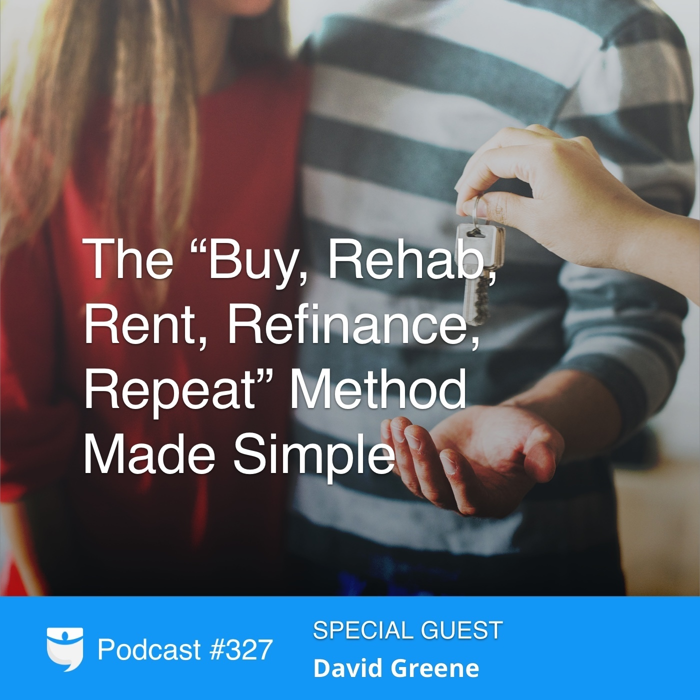 "327: The ""Buy, Rehab, Rent, Refinance, Repeat"" Method Made Simple With David Greene"