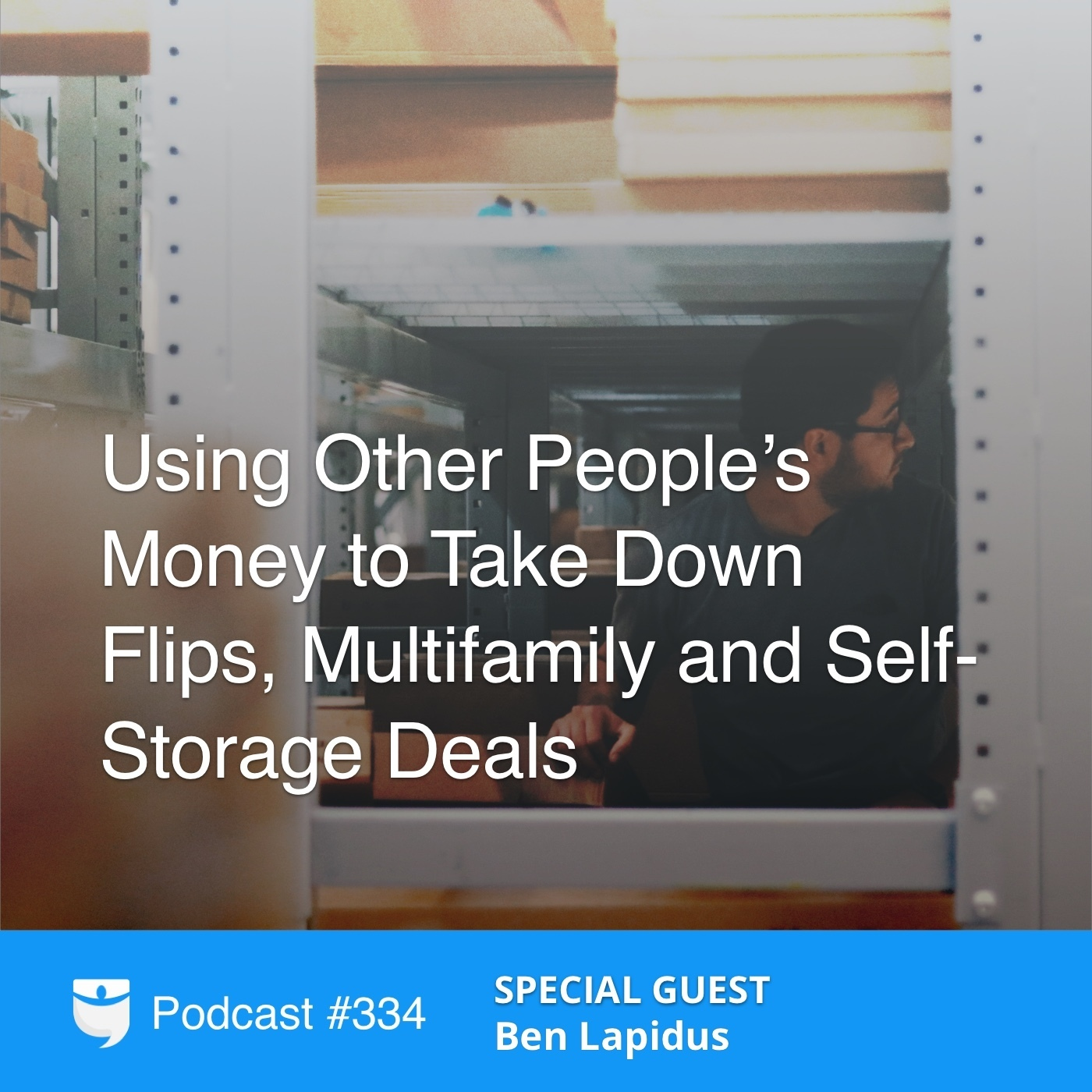 #334: Using Other People's Money to Take Down Flips, Multifamily and Self-Storage Deals with Ben Lapidus