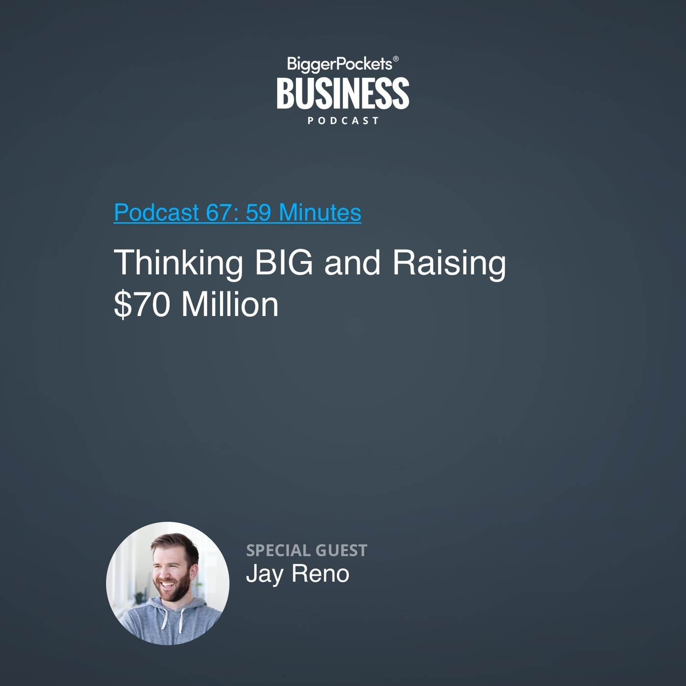 67: BiggerPockets Business Podcast 67: Thinking BIG and Raising $70 Million with Jay Reno
